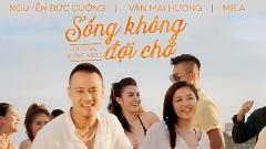 Sống Không Đợi Chờ - Văn Mai Hương, Nguyễn Đức Cường, Mr A