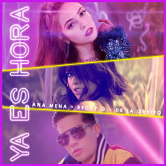 Ya Es Hora (Single) - Ana Mena, Becky G, De La Ghetto