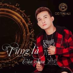 Từng Là Của Nhau (Single) - Cao Tùng Huy
