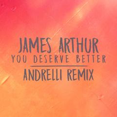 You Deserve Better (Andrelli Remix) - James Arthur