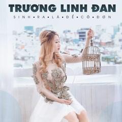 Sinh Ra Là Để Cô Đơn (Single) - Trương Linh Đan