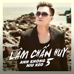 Anh Không Níu Kéo 5 - Lâm Chấn Huy