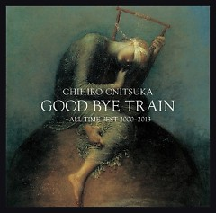 GOOD BYE TRAIN -All Time Best 2000-2012 CD1 - Chihiro Onitsuka