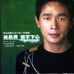 狠不下心/ Không Nỡ Ra Tay -                                                                                                                                                    Hoàng Phẩm Nguyên