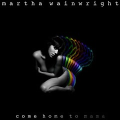 Come Home To Mama - Martha Wainwright