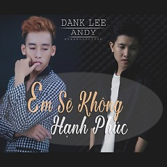 Em Sẽ Không Hạnh Phúc  - Dank Lee,Andy