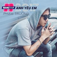 Nonstop Anh Yêu Em (Single) - Phạm Trưởng