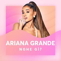 Ariana Grande Nghe Gì?