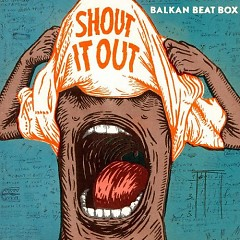 Shout It Out - Balkan Beat Box
