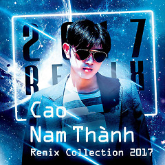 Remix Collection 2017 - Cao Nam Thành