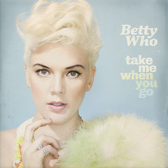 Take Me When You Go - Betty Who