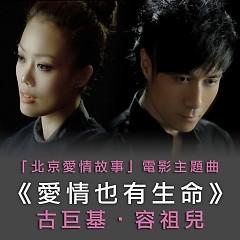 爱情也有生命 / Tình Yêu Cũng Có Sinh Mệnh - Single (OST Chuyện tình Bắc Kinh)  - Dung Tổ Nhi,Cổ Cự Cơ