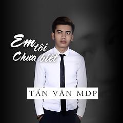 Em Tôi Chưa Biết (Single) - Tấn Văn MDP