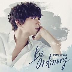 Be Ordinary - Hwang Chi Yeul