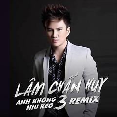 Anh Không Níu Kéo 3 (Remix) - Lâm Chấn Huy