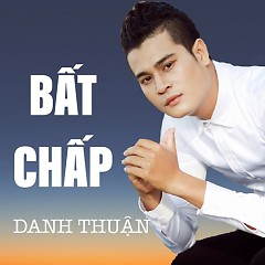 Bất Chấp (Single) - Danh Thuận