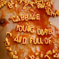 Young, Dumb and Full Of.... - Cabbage
