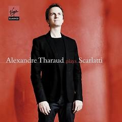 Alexandre Tharaud Plays Scarlatti - Alexandre Tharaud