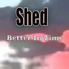 Better In Time - Shed