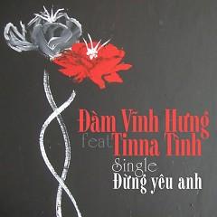 Đừng Yêu Anh (Single) - Tinna Tình,Đàm Vĩnh Hưng