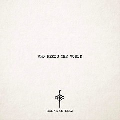 Who Needs The World (Single) - Banks, Steelz