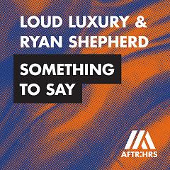 Something To Say (Single) - Loud Luxury, Ryan Shepherd
