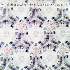 永遠はただの一秒から (Eien wa Tada no Ichibyo Kara )  - Jay'ed,JUJU