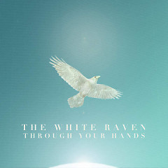 Through Your Hands - The White Raven