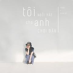 Tôi Ngồi Hát Cho Anh Chơi Đàn (Single) - Trang, Khoa Vũ