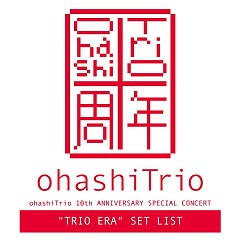 ohashiTrio 10th ANNIVERSARY SPECIAL CONCERT 'TRIO ERA' SET LIST - Ohashi Trio