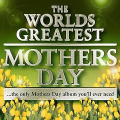 The World's Greatest Mothers Day - The Only Mothers Day Tribute Album You'll Ever Need (CD1)