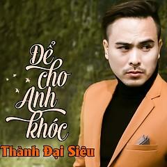 Để Cho Anh Khóc (Remix) (Single) - Thành Đại Siêu