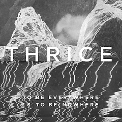 To Be Everywhere Is To Be Nowhere - Thrice