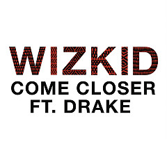 Come Closer (Single) - Wizkid, Drake