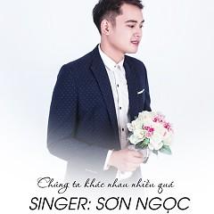 Chúng Ta Khác Nhau Nhiều Quá (Single) - Sơn Ngọc