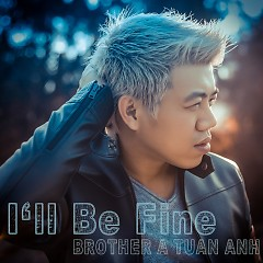 I'll Be Fine (Single) - Brother A Tuấn Anh