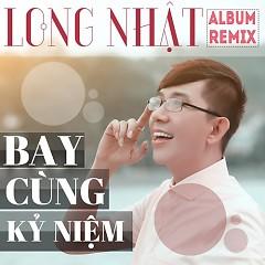 Bay Cùng Kỷ Niệm (Remix) - Long Nhật