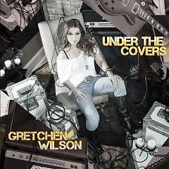 Under The Covers - Gretchen Wilson