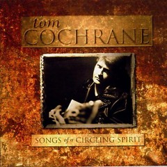 Songs Of A Circling Spirit - Tom Cochrane