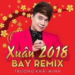 Xuân 2018 Bay Remix - Trương Khải Minh