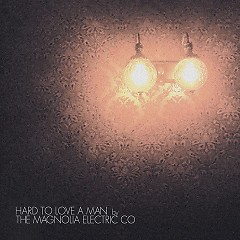 Hard To Love A Man (EP) - Magnolia Electric Co.