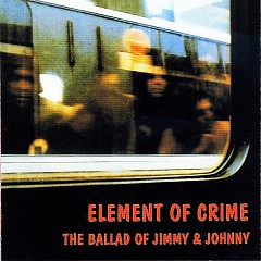The Ballad Of Jimmy & Johnny - Element Of Crime